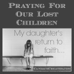 Praying For Our Lost Children: My daughter's long road back to faith...