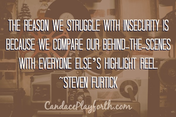 The reason we struggle with insecurity is because we compare our behind-the-scenes with everyone else's highlight reel. -Steven Furtick